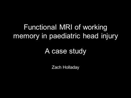 Functional MRI of working memory in paediatric head injury A case study Zach Holladay.