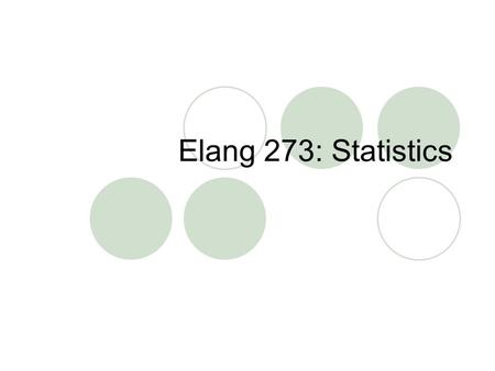 Elang 273: Statistics. Review: Scientific Method 1. Observe something 2. Speculated why it is so and form hypothesis 3. Test hypothesis by getting data.