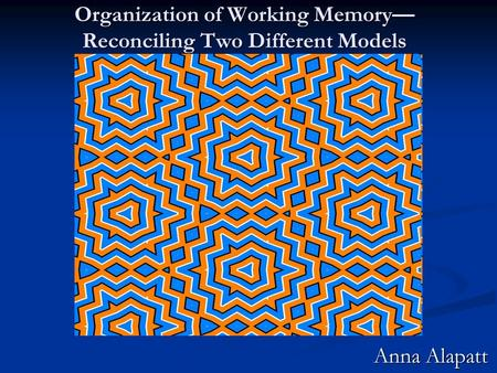 Organization of Working Memory— Reconciling Two Different Models Anna Alapatt.