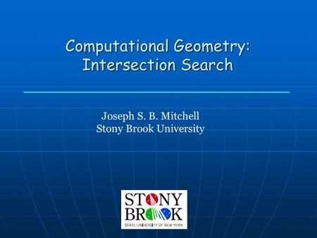 Computational Geometry: Intersection Search Joseph S. B. Mitchell Stony Brook University.