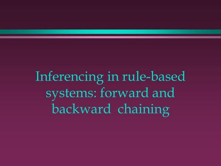 Inferencing in rule-based systems: forward and backward chaining.