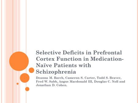 Selective Deficits in Prefrontal Cortex Function in Medication- Naïve Patients with Schizophrenia Deanna M. Barch, Cameron S. Carter, Todd S. Braver, Fred.
