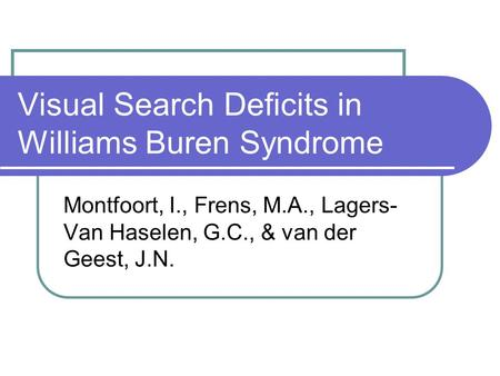 Visual Search Deficits in Williams Buren Syndrome Montfoort, I., Frens, M.A., Lagers- Van Haselen, G.C., & van der Geest, J.N.