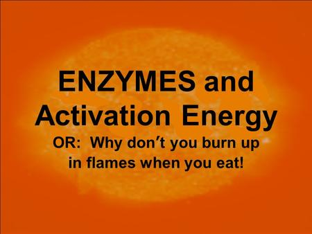ENZYMES and Activation Energy OR: Why don't you burn up in flames when you eat!