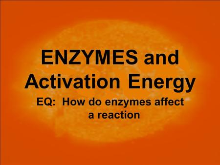 ENZYMES and Activation Energy EQ: How do enzymes affect a reaction.