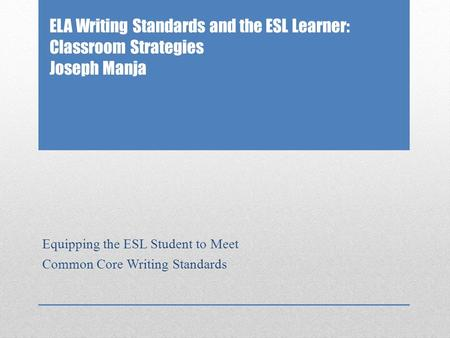 ELA Writing Standards and the ESL Learner: Classroom Strategies Joseph Manja Equipping the ESL Student to Meet Common Core Writing Standards.