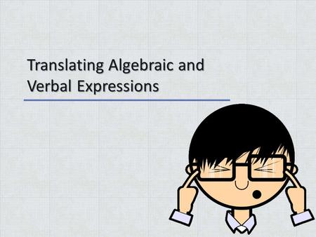 Translating Algebraic and Verbal Expressions. Warm Up Answer the following problems 1.(5+2-6) - (1-5+12) + (6-3+11)= 2.2(5-3) 2 + (15÷3x2) - (5+2 x 1-4)=