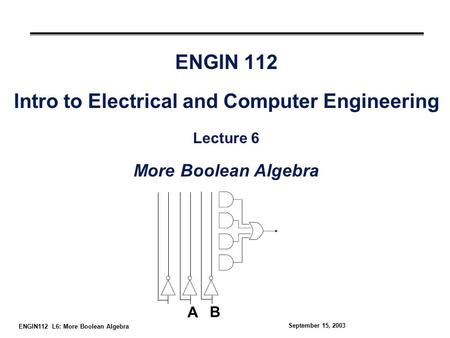 ENGIN112 L6: More Boolean Algebra September 15, 2003 ENGIN 112 Intro to Electrical and Computer Engineering Lecture 6 More Boolean Algebra A B.
