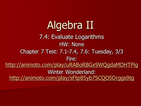 Algebra II 7.4: Evaluate Logarithms HW: None Chapter 7 Test: 7.1-7.4, 7.6: Tuesday, 3/3 Fire: