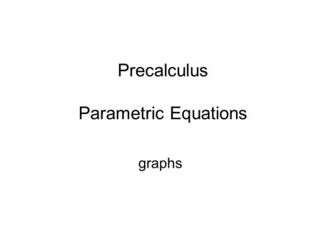 Precalculus Parametric Equations graphs. Parametric Equations  Graph parametric equations.  Determine an equivalent rectangular equation for parametric.