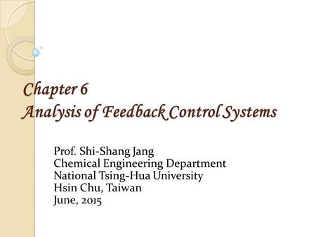 Chapter 6 Analysis of Feedback Control Systems Prof. Shi-Shang Jang Chemical Engineering Department National Tsing-Hua University Hsin Chu, Taiwan June,