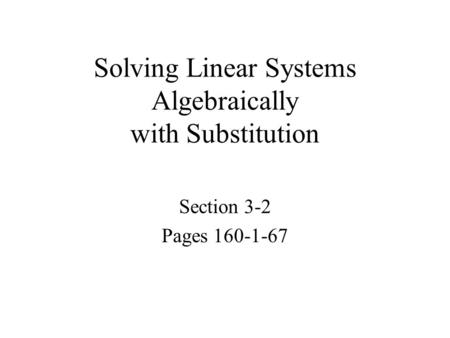 Solving Linear Systems Algebraically with Substitution Section 3-2 Pages 160-1-67.