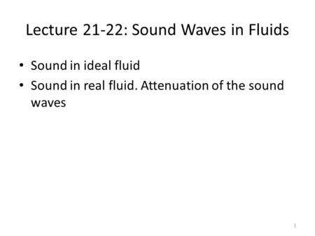 Lecture 21-22: Sound Waves in Fluids Sound in ideal fluid Sound in real fluid. Attenuation of the sound waves 1.
