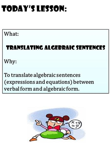 Today's Lesson: What: translating algebraic sentences Why: To translate algebraic sentences (expressions and equations) between verbal form and algebraic.
