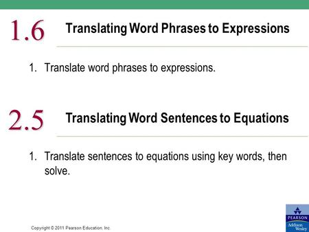 Copyright © 2011 Pearson Education, Inc. Translating Word Phrases to Expressions 1.6 1.Translate word phrases to expressions. Translating Word Sentences.