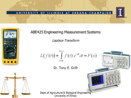 ABE425 Engineering Measurement Systems ABE425 Engineering Measurement Systems Laplace Transform Dr. Tony E. Grift Dept. of Agricultural & Biological Engineering.