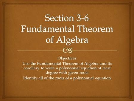 Objectives Use the Fundamental Theorem of Algebra and its corollary to write a polynomial equation of least degree with given roots Identify all of the.
