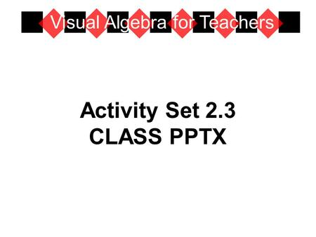Activity Set 2.3 CLASS PPTX Visual Algebra for Teachers.
