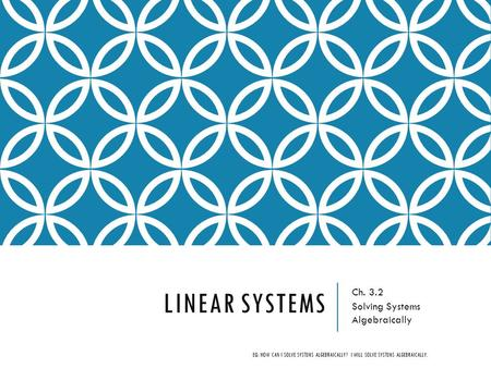 LINEAR SYSTEMS Ch. 3.2 Solving Systems Algebraically EQ: HOW CAN I SOLVE SYSTEMS ALGEBRAICALLY? I WILL SOLVE SYSTEMS ALGEBRAICALLY.