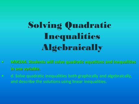 Solving Quadratic Inequalities Algebraically MM2A4. Students will solve quadratic equations and inequalities in one variable.MM2A4. Students will solve.