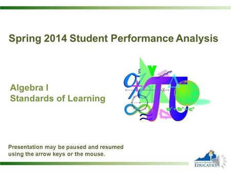 Spring 2014 Student Performance Analysis Algebra I Standards of Learning Presentation may be paused and resumed using the arrow keys or the mouse.