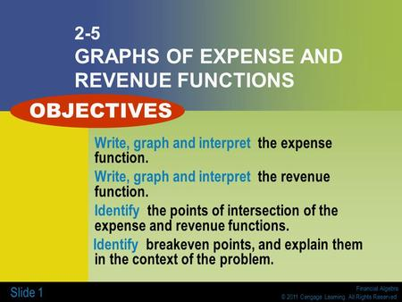 Financial Algebra © 2011 Cengage Learning. All Rights Reserved. Slide 1 2-5 GRAPHS OF EXPENSE AND REVENUE FUNCTIONS Write, graph and interpret the expense.