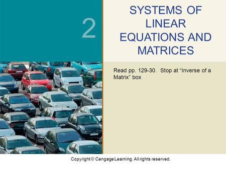 "Copyright © Cengage Learning. All rights reserved. 2 SYSTEMS OF LINEAR EQUATIONS AND MATRICES Read pp. 129-30. Stop at ""Inverse of a Matrix"" box."