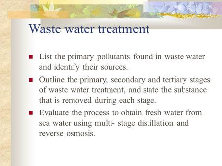Waste water treatment List the primary pollutants found in waste water and identify their sources. Outline the primary, secondary and tertiary stages of.