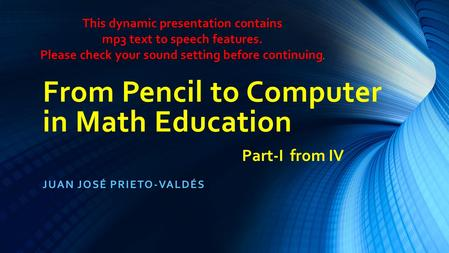 From Pencil to Computer in Math Education JUAN JOSÉ PRIETO-VALDÉS Part-I from IV This dynamic presentation contains mp3 text to speech features. Please.