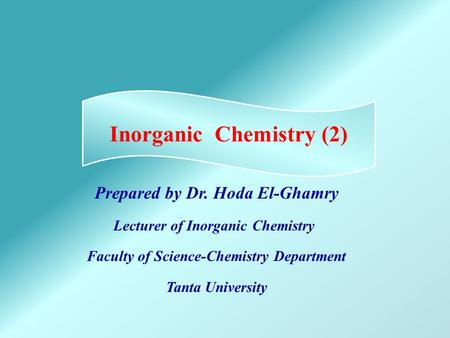 Prepared by Dr. Hoda El-Ghamry Lecturer of Inorganic Chemistry Faculty of Science-Chemistry Department Tanta University Inorganic Chemistry (2)