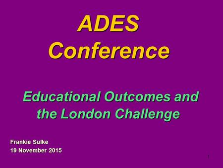 1 ADES Conference Educational Outcomes and the London Challenge Frankie Sulke 19 November 2015.