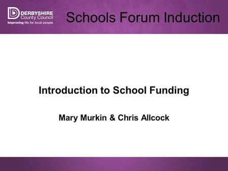 Schools Forum Induction Introduction to School Funding Mary Murkin & Chris Allcock.