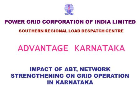 IMPACT OF ABT, NETWORK STRENGTHENING ON GRID OPERATION IN KARNATAKA SOUTHERN REGIONAL LOAD DESPATCH CENTRE POWER GRID CORPORATION OF INDIA LIMITED ADVANTAGE.