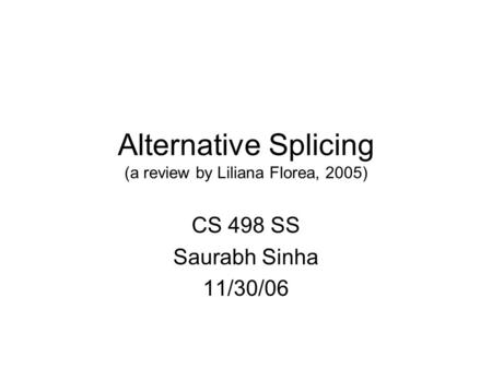 Alternative Splicing (a review by Liliana Florea, 2005) CS 498 SS Saurabh Sinha 11/30/06.