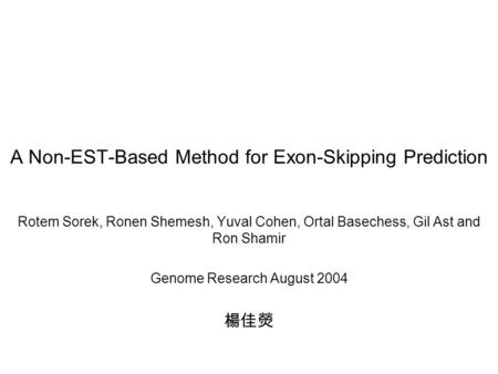 A Non-EST-Based Method for Exon-Skipping Prediction Rotem Sorek, Ronen Shemesh, Yuval Cohen, Ortal Basechess, Gil Ast and Ron Shamir Genome Research August.
