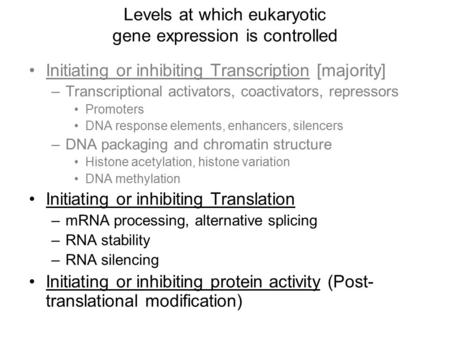 Levels at which eukaryotic gene expression is controlled Initiating or inhibiting Transcription [majority] –Transcriptional activators, coactivators, repressors.