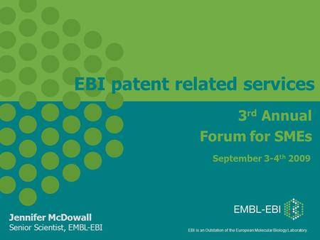 EBI is an Outstation of the European Molecular Biology Laboratory. EBI patent related services Jennifer McDowall Senior Scientist, EMBL-EBI 3 rd Annual.