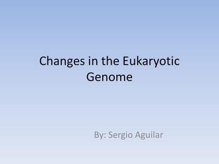 Changes in the Eukaryotic Genome By: Sergio Aguilar.