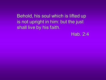 Behold, his soul which is lifted up is not upright in him: but the just shall live by his faith. Hab. 2:4.