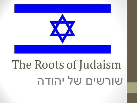 The Roots of Judaism שורשים של יהודה. Judaism originated in ancient Israel Group of people known as the Hebrews founded it about 4,000 years ago Where.