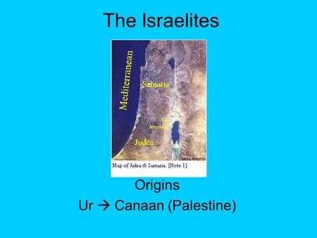 The Israelites Origins Ur  Canaan (Palestine). Monotheistic – (worshipping 1 god) Prophets – people who revealed the word of God Abraham – herder / trader.