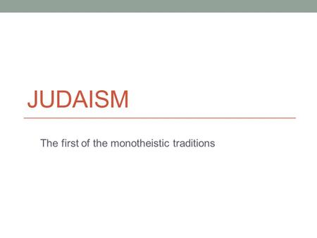 JUDAISM The first of the monotheistic traditions.