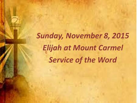 Sunday, November 8, 2015 Elijah at Mount Carmel Service of the Word.