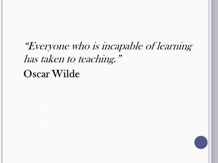 """Everyone who is incapable of learning has taken to teaching."" Oscar Wilde."