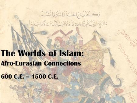 The Worlds <strong>of</strong> Islam: Afro-Eurasian Connections 600 C.E. – 1500 C.E.