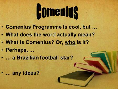 Comenius Programme is cool, but … What does the word actually mean? What is Comenius? Or, who is it? Perhaps, … … a Brazilian football star? … any ideas?