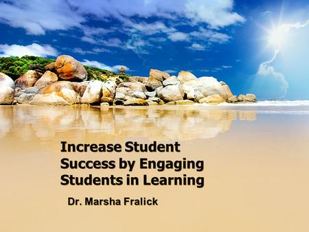 Increase Student Success by Engaging Students in Learning Dr. Marsha Fralick.