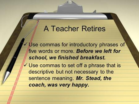 A Teacher Retires Use commas for introductory phrases of five words or more. Before we left for school, we finished breakfast. Use commas to set off a.