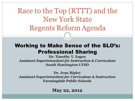 Race to the Top (RTTT) and the New York State Regents Reform Agenda Dr. Timothy T. Eagen Assistant Superintendent for Instruction & Curriculum South Huntington.