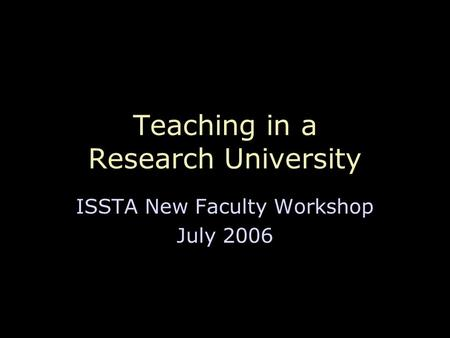 Teaching in a Research University ISSTA New Faculty Workshop July 2006.